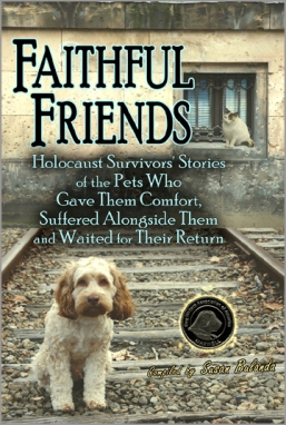 FAITHFUL FRIENDS : Holocaust Survivors' Stories of the Pets Who Gave Them Comfort, Suffered Alongside Them, and Waited for Their Return